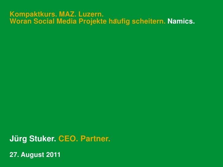 Kompaktkurs. MAZ. Luzern.Woran Social Media Projekte häufig scheitern. Namics.<br />Jürg Stuker. CEO. Partner.<br />27. A...