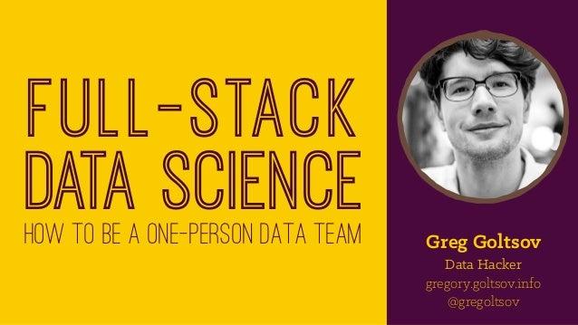 Full-stack data sciencehow to be a one-person data team Greg Goltsov Data Hacker gregory.goltsov.info @gregoltsov
