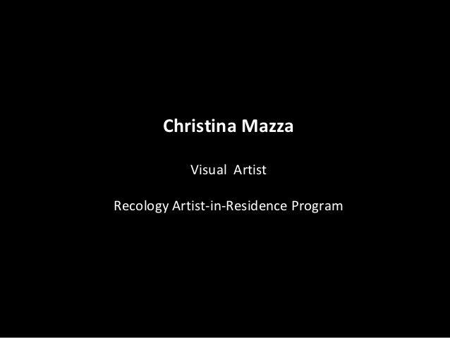 Christina Mazza            Visual ArtistRecology Artist-in-Residence Program