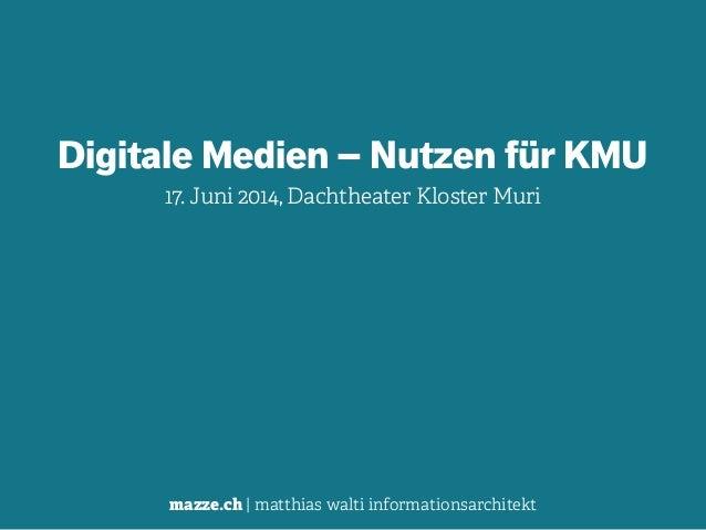 mazze.ch | matthias walti informationsarchitekt Digitale Medien – Nutzen für KMU 17. Juni 2014, Dachtheater Kloster Muri