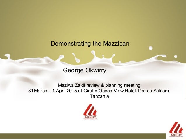 George Okwirry Demonstrating the Mazzican Maziwa Zaidi review & planning meeting 31 March – 1 April 2015 at Giraffe Ocean ...