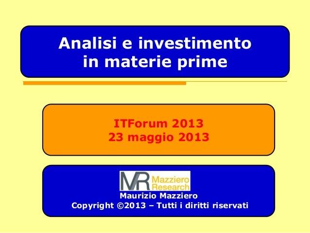 ITForum 2013 23 maggio 2013 Maurizio Mazziero Copyright ©2013 – Tutti i diritti riservati Analisi e investimento in materi...