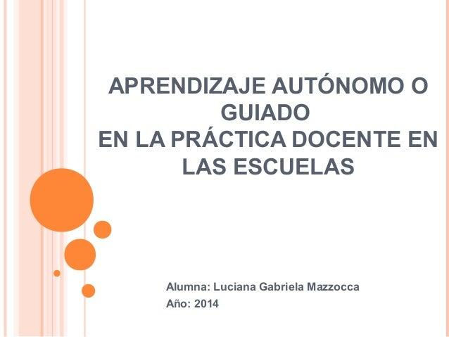 APRENDIZAJE AUTÓNOMO O GUIADO EN LA PRÁCTICA DOCENTE EN LAS ESCUELAS Alumna: Luciana Gabriela Mazzocca Año: 2014