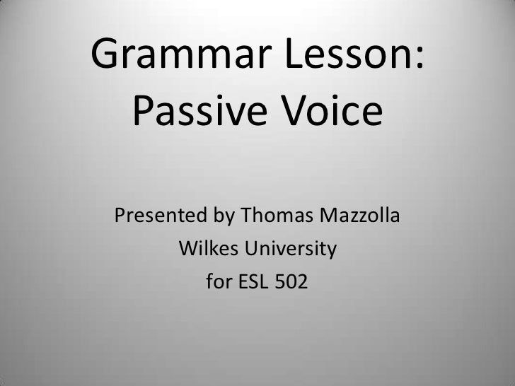 Grammar Lesson:  Passive Voice Presented by Thomas Mazzolla       Wilkes University          for ESL 502