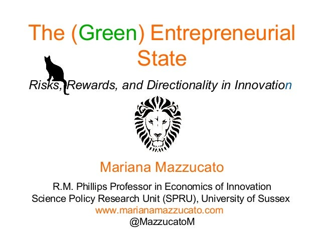 The (Green) Entrepreneurial State Risks, Rewards, and Directionality in Innovation Mariana Mazzucato R.M. Phillips Profess...