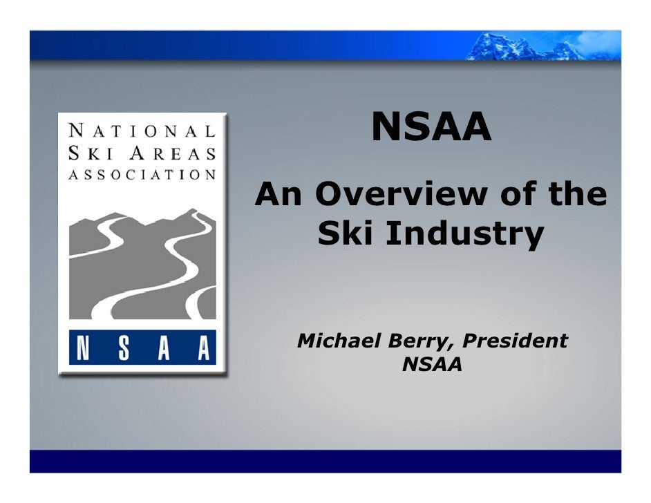 NSAA An Overview of the    Ski Industry     Michael Berry, President            NSAA