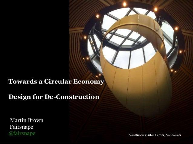 Towards a Circular Economy Design for De-Construction Martin Brown Fairsnape @fairsnape VanDusen Visitor Center, Vancouver
