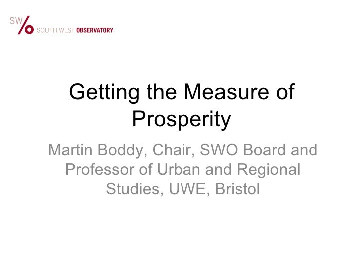 Getting the Measure of Prosperity Martin Boddy, Chair, SWO Board and Professor of Urban and Regional Studies, UWE, Bristol