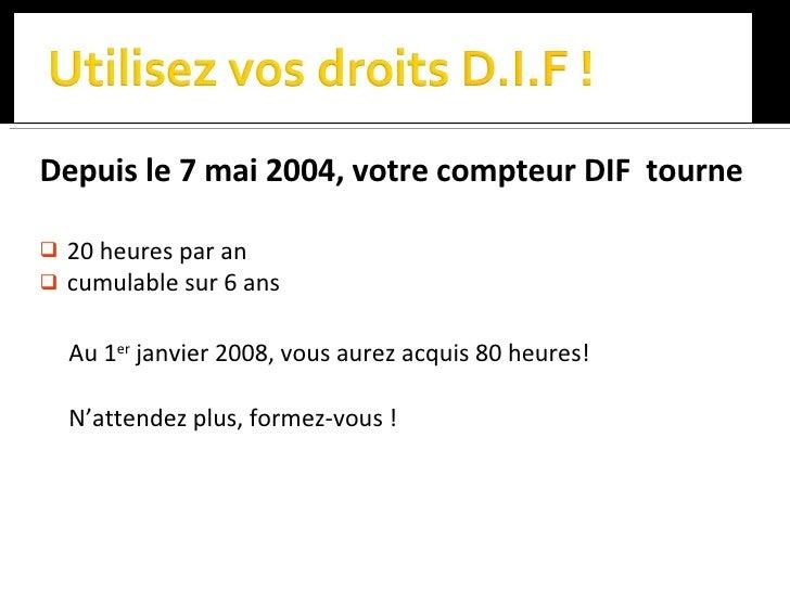 <ul><li>Depuis le 7 mai 2004, votre compteur DIF  tourne </li></ul><ul><li>20 heures par an  </li></ul><ul><li>cumulable s...