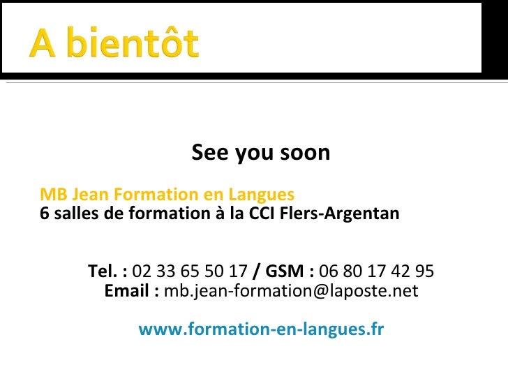 <ul><li>See you soon </li></ul><ul><li>MB Jean Formation en Langues </li></ul><ul><li>6 salles de formation à la CCI Flers...