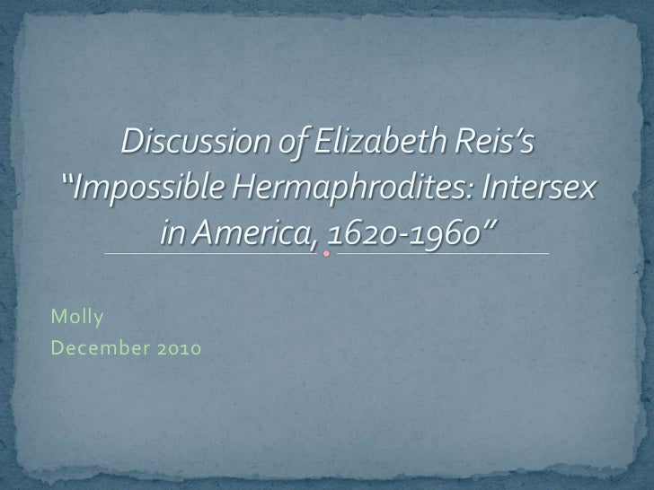 """Discussion of Elizabeth Reis's """"Impossible Hermaphrodites: Intersex in America, 1620-1960""""<br />Molly<br />December 2010<b..."""