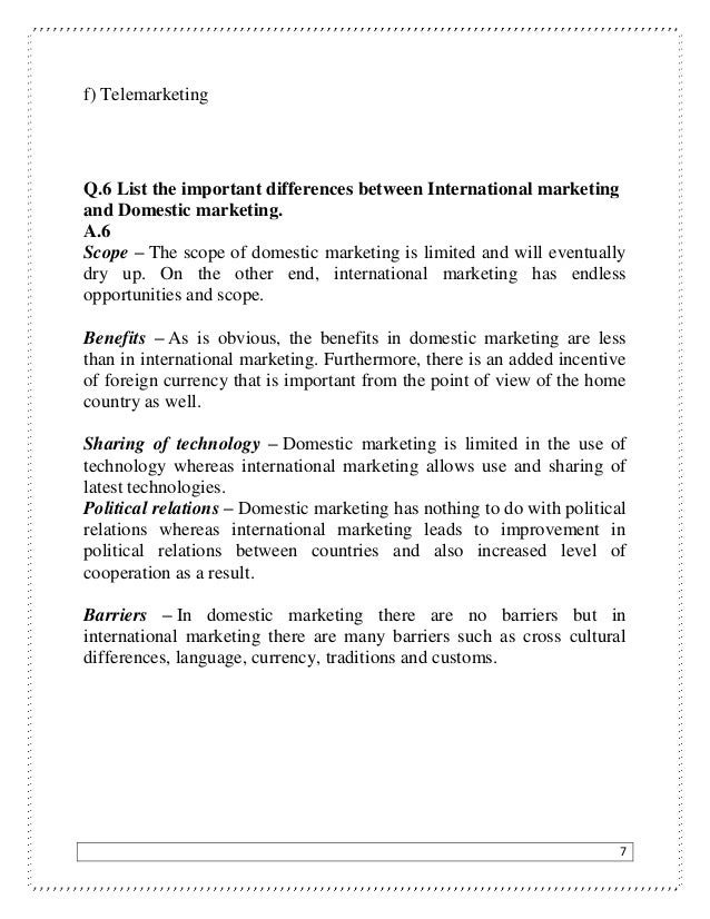 7 f) Telemarketing Q.6 List the important differences between International marketing and Domestic marketing. A.6 Scope – ...