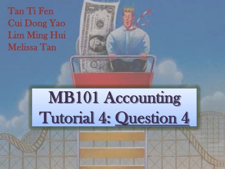Tan Ti Fen<br />Cui Dong Yao<br />Lim Ming Hui<br />Melissa Tan<br />MB101 AccountingTutorial 4: Question 4<br />