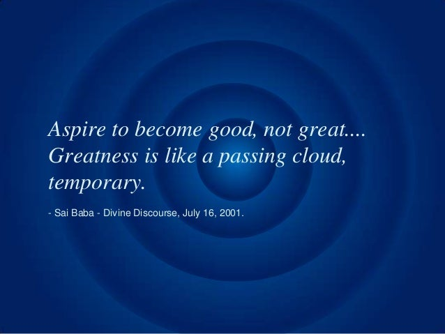 Aspire to become good, not great....Greatness is like a passing cloud,temporary.- Sai Baba - Divine Discourse, July 16, 20...