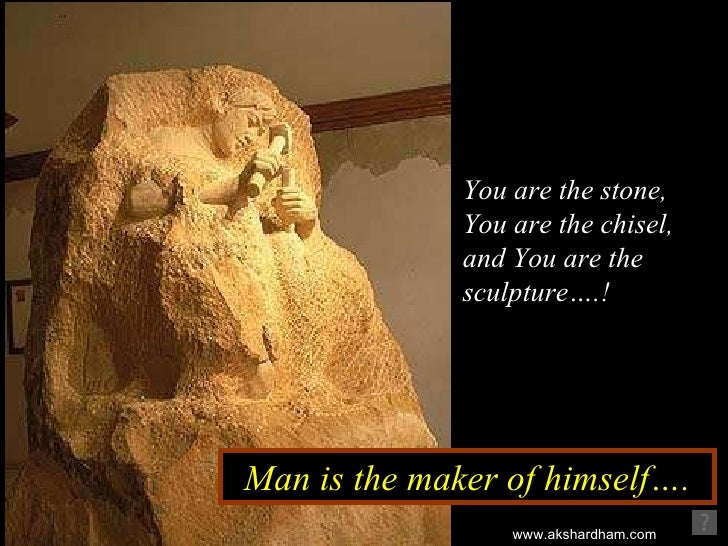 Man is the maker of himself…. You are the stone,  You are the chisel, and You are the sculpture….! www.akshardham.com