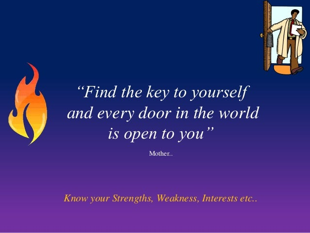 """Find the key to yourself and every door in the world is open to you"" Mother..  Know your Strengths, Weakness, Interests e..."