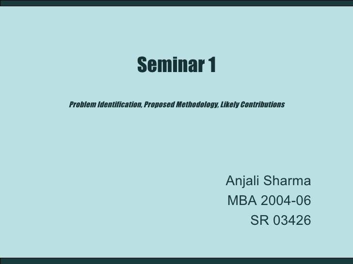 Seminar 1 Problem Identification, Proposed Methodology, Likely Contributions Anjali Sharma MBA 2004-06 SR 03426