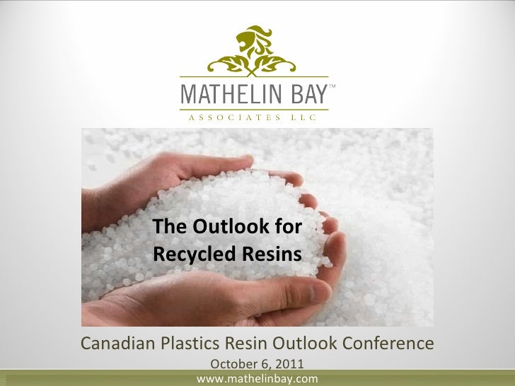 Canadian Plastics Resin Outlook Conference October 6, 2011 The Outlook for Recycled Resins www.mathelinbay.com