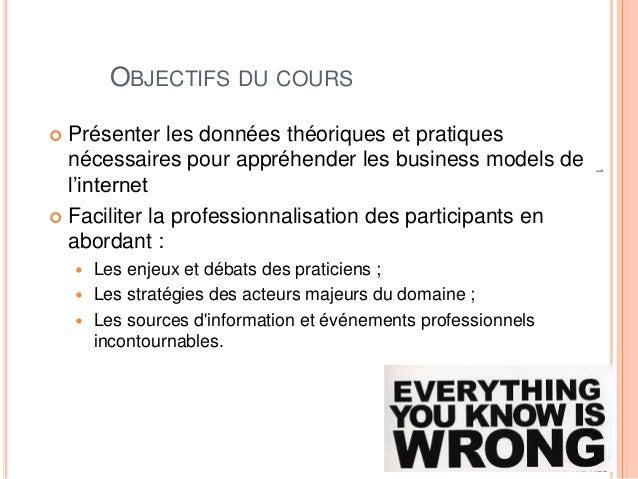 1 OBJECTIFS DU COURS  Présenter les données théoriques et pratiques nécessaires pour appréhender les business models de l...