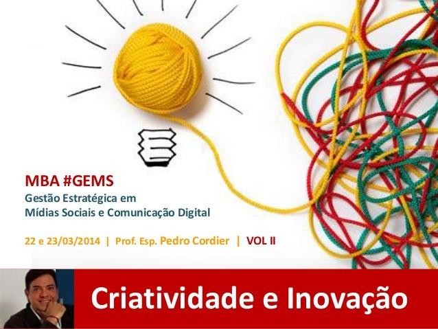 Criatividade e Inovação MBA #GEMS Gestão Estratégica em Mídias Sociais e Comunicação Digital 22 e 23/03/2014 | Prof. Esp. ...