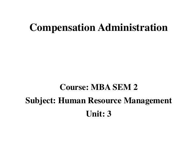 Course: MBA SEM 2 Subject: Human Resource Management Unit: 3 Compensation Administration