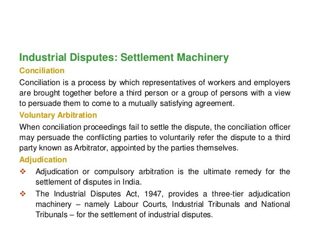 industrial dispute settlement machinery conciliation voluntary What are the voluntary machineries available for settling industrial disputes write a brief note on lok adalats and its functions  the government generally refers an industrial dispute for adjudication on failure of conciliation proceedings 4 voluntary.