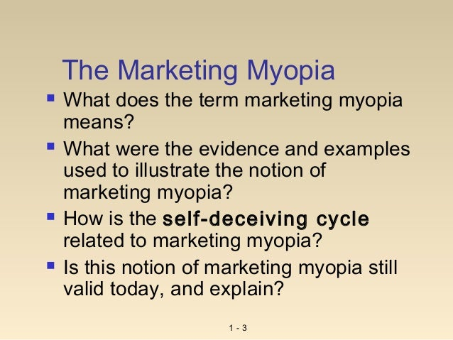marketing myopia myopia 'marketing myopia' is a term coined by theodore levitt a business suffers from marketing myopia when a company views marketing strictly from the standpoint of selling a specific product rather than from the standpoint of fulfilling customer needs.