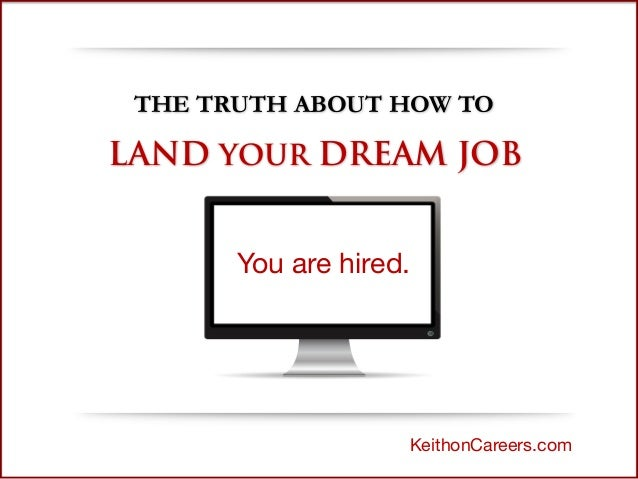THE TRUTH ABOUT HOW TO LAND YOUR DREAM JOB KeithonCareers.com You are hired.