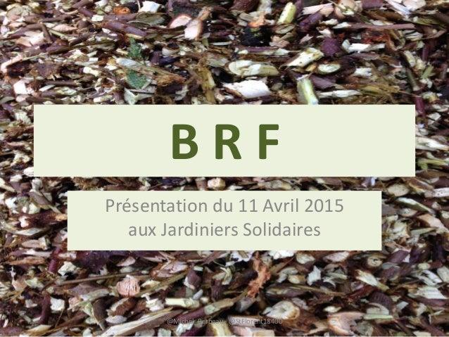 B R F Présentation du 11 Avril 2015 aux Jardiniers Solidaires @Michel_Barbeau - @StFlorent18400