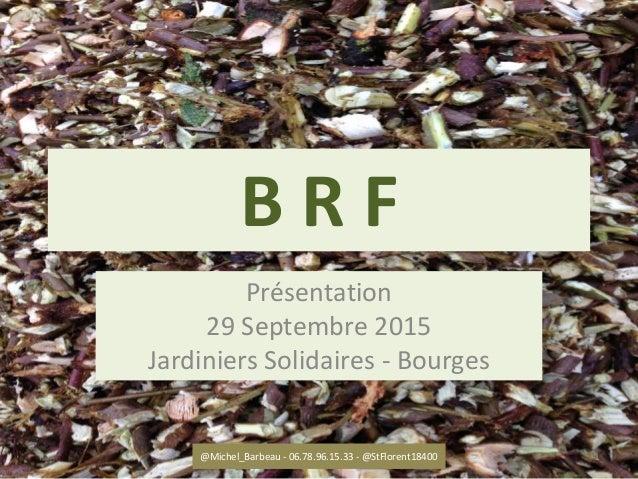 B R F Présentation 29 Septembre 2015 Jardiniers Solidaires - Bourges @Michel_Barbeau - 06.78.96.15.33 - @StFlorent18400 1