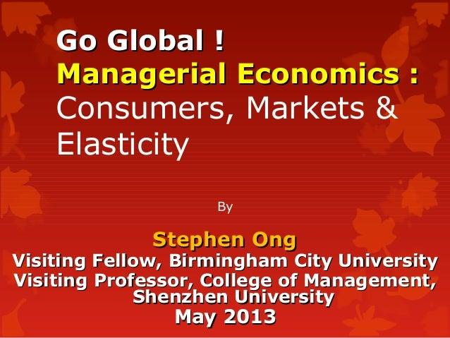 Go Global !Go Global !Managerial Economics :Managerial Economics :Consumers, Markets &ElasticityByStephen OngStephen OngVi...