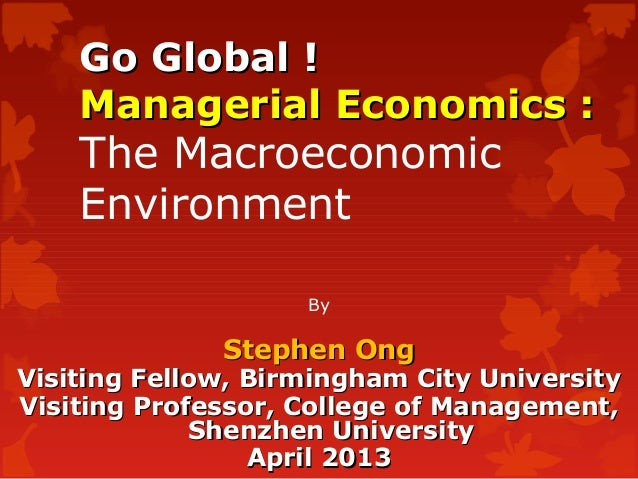 Go Global !Go Global !Managerial Economics :Managerial Economics :The MacroeconomicEnvironmentByStephen OngStephen OngVisi...