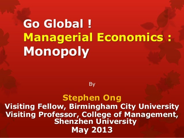 Go Global !Managerial Economics :MonopolyByStephen OngVisiting Fellow, Birmingham City UniversityVisiting Professor, Colle...