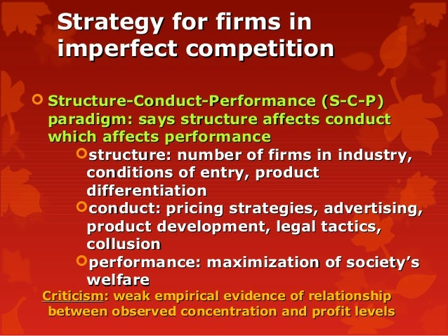 structure conduct performance paradigm of strategy The structure–conduct–performance (scp) paradigm, first published by economists edward chamberlin and joan robinson in 1933, and developed by joe s bain is a model in industrial.