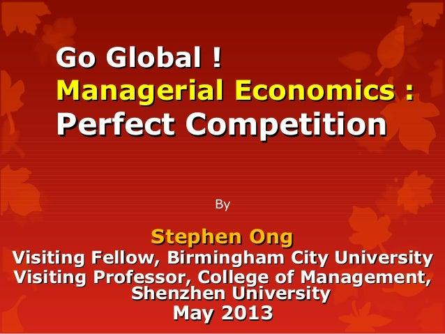 Go Global !Go Global !Managerial Economics :Managerial Economics :Perfect CompetitionPerfect CompetitionByStephen OngSteph...