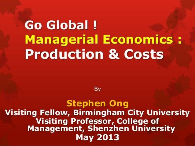 Go Global !Managerial Economics :Production & CostsByStephen OngVisiting Fellow, Birmingham City UniversityVisiting Profes...
