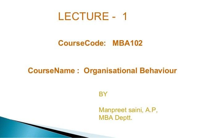 LECTURE - 1 CourseCode: MBA102 CourseName : Organisational Behaviour BY Manpreet saini, A.P, MBA Deptt.