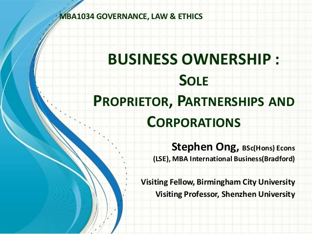 BUSINESS OWNERSHIP : SOLE PROPRIETOR, PARTNERSHIPS AND CORPORATIONS Stephen Ong, BSc(Hons) Econs (LSE), MBA International ...
