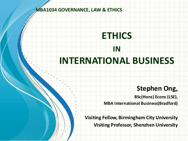 ETHICS IN INTERNATIONAL BUSINESS Stephen Ong, BSc(Hons) Econs (LSE), MBA International Business(Bradford) Visiting Fellow,...