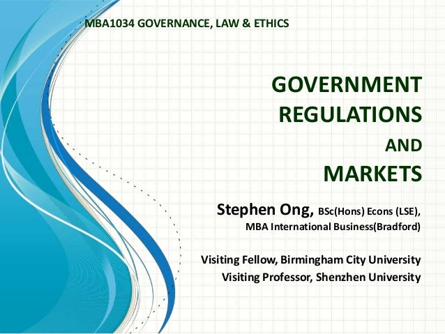 GOVERNMENT REGULATIONS AND MARKETS Stephen Ong, BSc(Hons) Econs (LSE), MBA International Business(Bradford) Visiting Fello...
