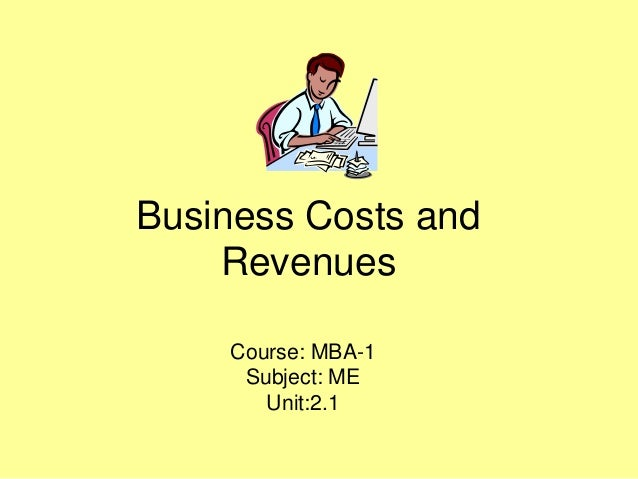 Business Costs and Revenues Course: MBA-1 Subject: ME Unit:2.1