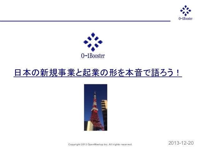 日本の新規事業と起業の形を本音で語ろう!  Copyright 2013 OpenMeetup Inc. All rights reserved.  2013-12-20