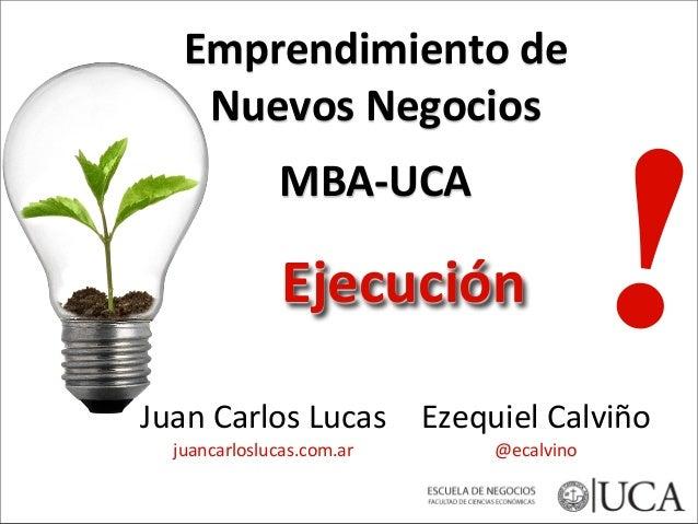 Juan  Carlos  Lucas   juancarloslucas.com.ar Emprendimiento  de   Nuevos  Negocios   MBA-‐UCA !Ejecución  ...