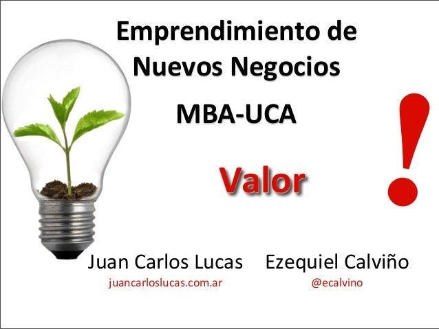 Juan  Carlos  Lucas   juancarloslucas.com.ar Emprendimiento  de   Nuevos  Negocios   MBA-‐UCA !Valor Ezequi...