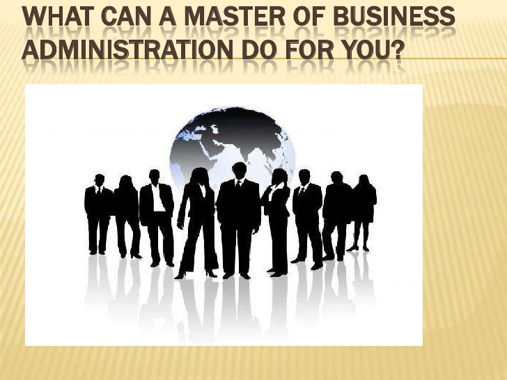 WHAT CAN A MASTER OF BUSINESSADMINISTRATION DO FOR YOU?