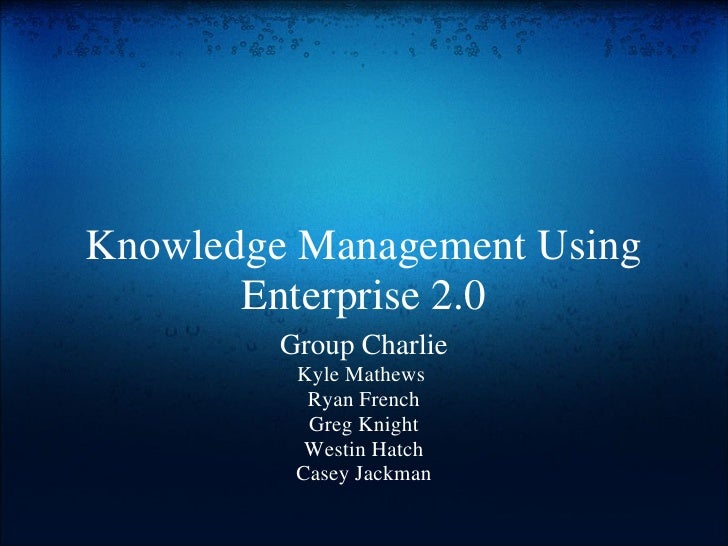 Knowledge Management Using Enterprise 2.0 Group Charlie Kyle Mathews  Ryan French Greg Knight Westin Hatch Casey Jackman