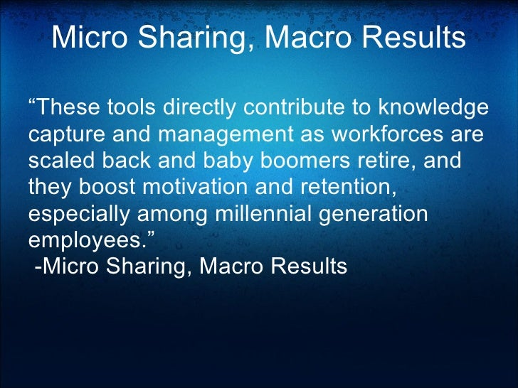 """Micro Sharing, Macro Results """" These tools directly contribute to knowledge capture and management as workforces are scale..."""
