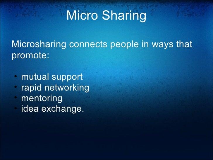 Micro Sharing <ul><li>Microsharing connects people in ways that promote: </li></ul><ul><li> </li></ul><ul><ul><li>mutual...