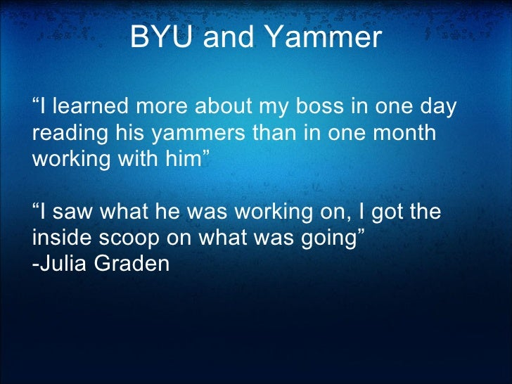 """BYU and Yammer """" I learned more about my boss in one day reading his yammers than in one month working with him""""  """" I saw..."""