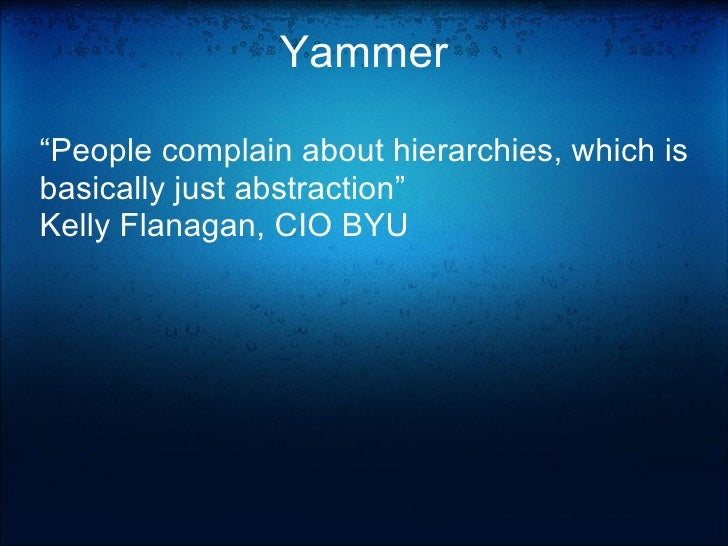 """Yammer """" People complain about hierarchies, which is basically just abstraction"""" Kelly Flanagan, CIO BYU"""